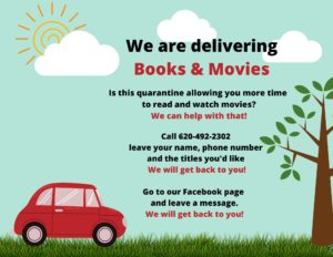 We are delivering books and movies. Call us 620-492-2302 leave your name, phone number and the titles you'd like. Or send us a message through Facebook. We will get back to you