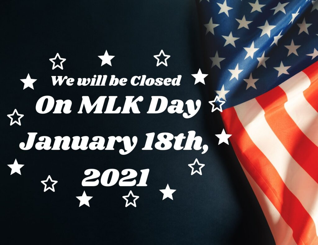 We will be closed Monday January 18th 2021 on MLK Jr. Day.